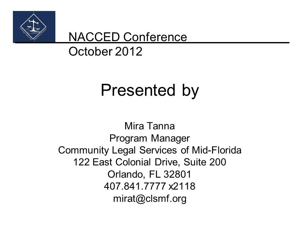 NACCED Conference October 2012 Presented by Mira Tanna Program Manager Community Legal Services of Mid-Florida 122 East Colonial Drive, Suite 200 Orlando, FL 32801 407.841.7777 x2118 mirat@clsmf.org