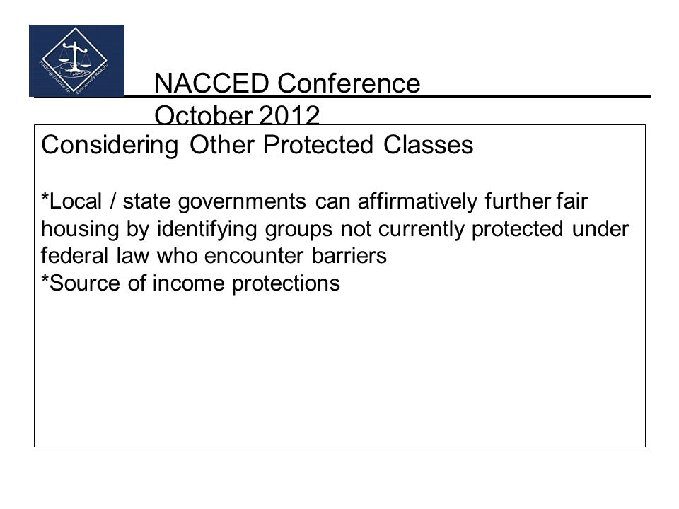 NACCED Conference October 2012 Considering Other Protected Classes *Local / state governments can affirmatively further fair housing by identifying groups not currently protected under federal law who encounter barriers *Source of income protections