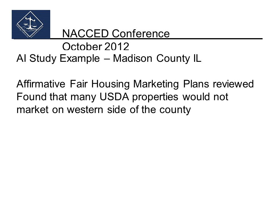 NACCED Conference October 2012 AI Study Example – Madison County IL Affirmative Fair Housing Marketing Plans reviewed Found that many USDA properties
