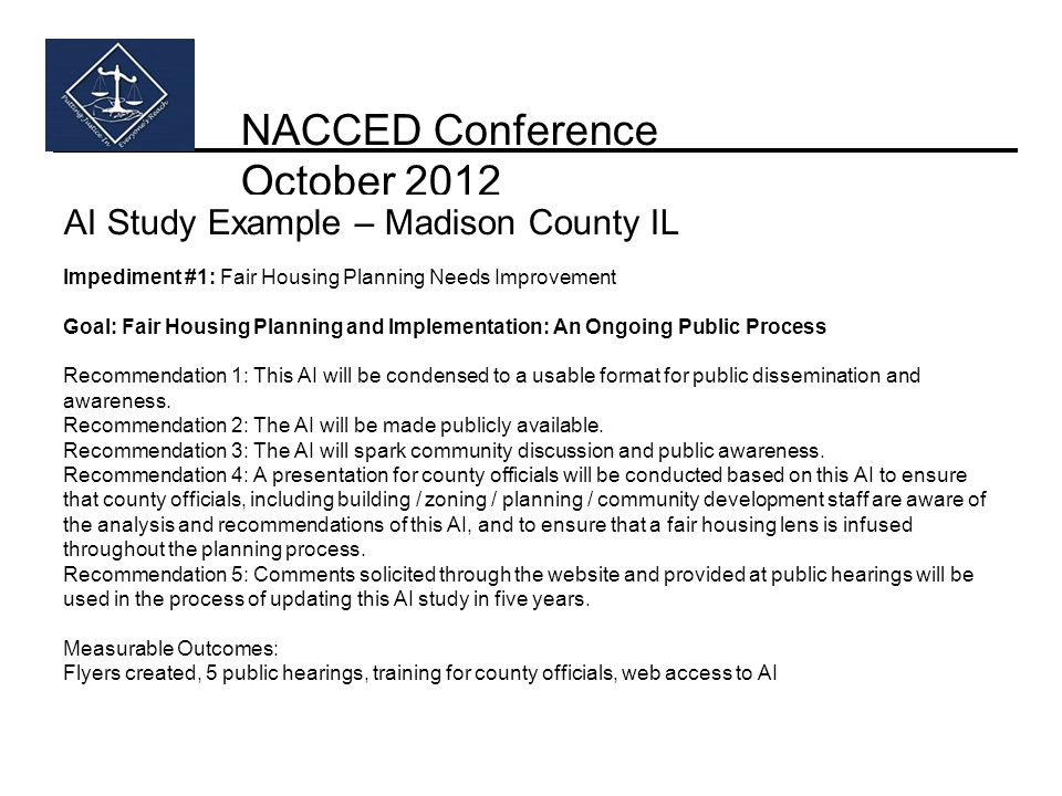 NACCED Conference October 2012 AI Study Example – Madison County IL Impediment #1: Fair Housing Planning Needs Improvement Goal: Fair Housing Planning and Implementation: An Ongoing Public Process Recommendation 1: This AI will be condensed to a usable format for public dissemination and awareness.