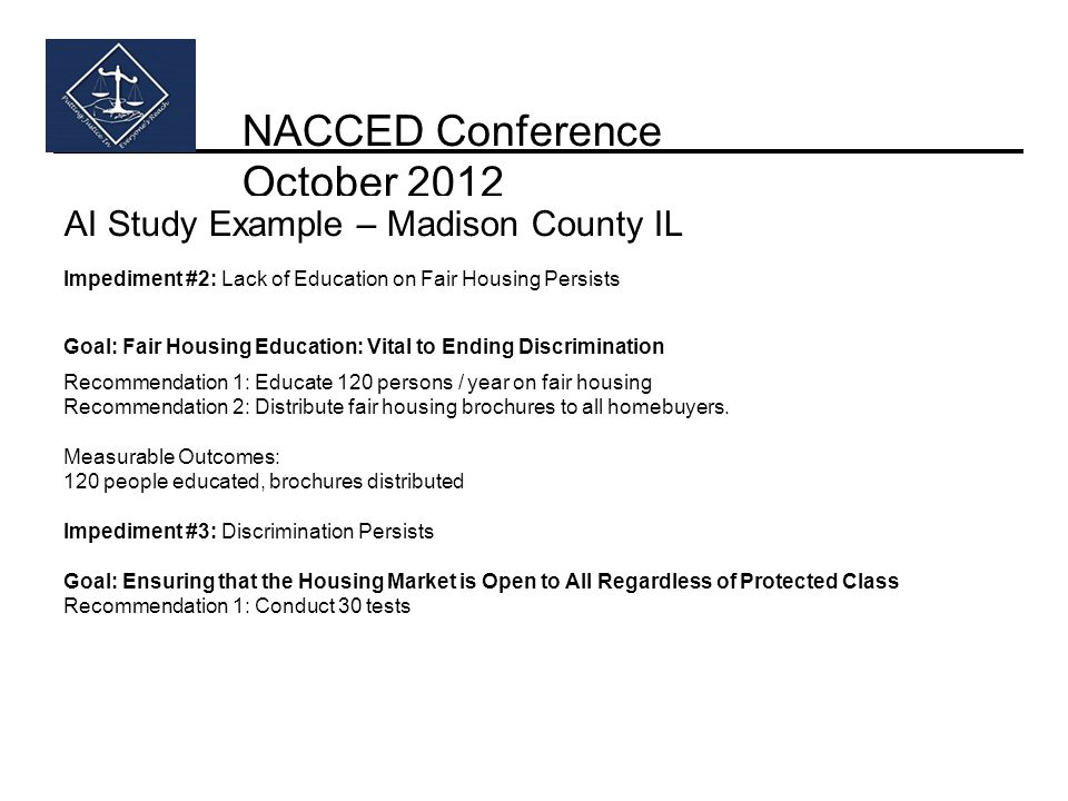 NACCED Conference October 2012 AI Study Example – Madison County IL Impediment #2: Lack of Education on Fair Housing Persists Goal: Fair Housing Education: Vital to Ending Discrimination Recommendation 1: Educate 120 persons / year on fair housing Recommendation 2: Distribute fair housing brochures to all homebuyers.