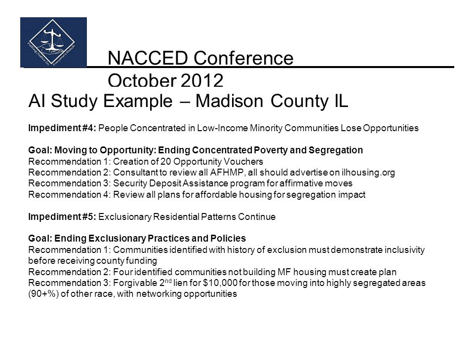 NACCED Conference October 2012 AI Study Example – Madison County IL Impediment #4: People Concentrated in Low-Income Minority Communities Lose Opportunities Goal: Moving to Opportunity: Ending Concentrated Poverty and Segregation Recommendation 1: Creation of 20 Opportunity Vouchers Recommendation 2: Consultant to review all AFHMP, all should advertise on ilhousing.org Recommendation 3: Security Deposit Assistance program for affirmative moves Recommendation 4: Review all plans for affordable housing for segregation impact Impediment #5: Exclusionary Residential Patterns Continue Goal: Ending Exclusionary Practices and Policies Recommendation 1: Communities identified with history of exclusion must demonstrate inclusivity before receiving county funding Recommendation 2: Four identified communities not building MF housing must create plan Recommendation 3: Forgivable 2 nd lien for $10,000 for those moving into highly segregated areas (90+%) of other race, with networking opportunities