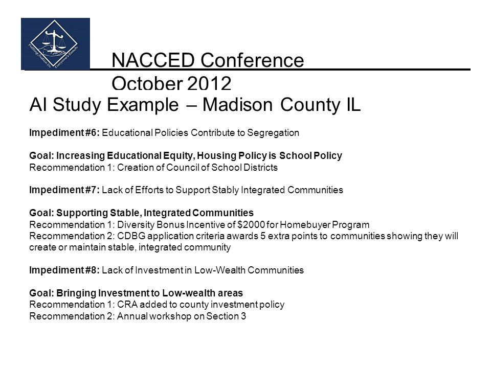 NACCED Conference October 2012 AI Study Example – Madison County IL Impediment #6: Educational Policies Contribute to Segregation Goal: Increasing Educational Equity, Housing Policy is School Policy Recommendation 1: Creation of Council of School Districts Impediment #7: Lack of Efforts to Support Stably Integrated Communities Goal: Supporting Stable, Integrated Communities Recommendation 1: Diversity Bonus Incentive of $2000 for Homebuyer Program Recommendation 2: CDBG application criteria awards 5 extra points to communities showing they will create or maintain stable, integrated community Impediment #8: Lack of Investment in Low-Wealth Communities Goal: Bringing Investment to Low-wealth areas Recommendation 1: CRA added to county investment policy Recommendation 2: Annual workshop on Section 3