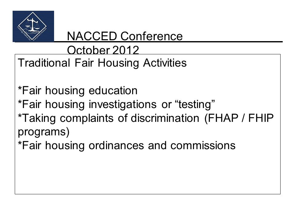 NACCED Conference October 2012 Traditional Fair Housing Activities *Fair housing education *Fair housing investigations or testing *Taking complaints of discrimination (FHAP / FHIP programs) *Fair housing ordinances and commissions