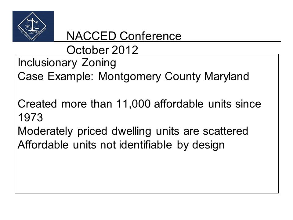 NACCED Conference October 2012 Inclusionary Zoning Case Example: Montgomery County Maryland Created more than 11,000 affordable units since 1973 Moderately priced dwelling units are scattered Affordable units not identifiable by design