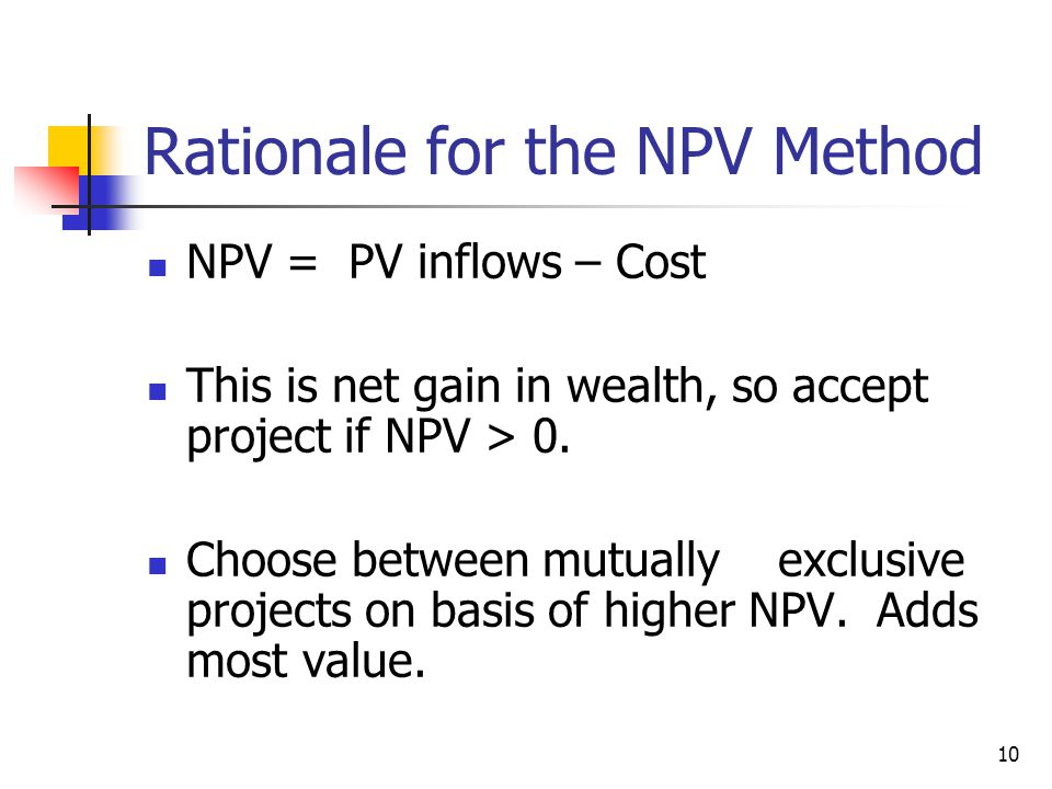 10 Rationale for the NPV Method NPV = PV inflows – Cost This is net gain in wealth, so accept project if NPV > 0.