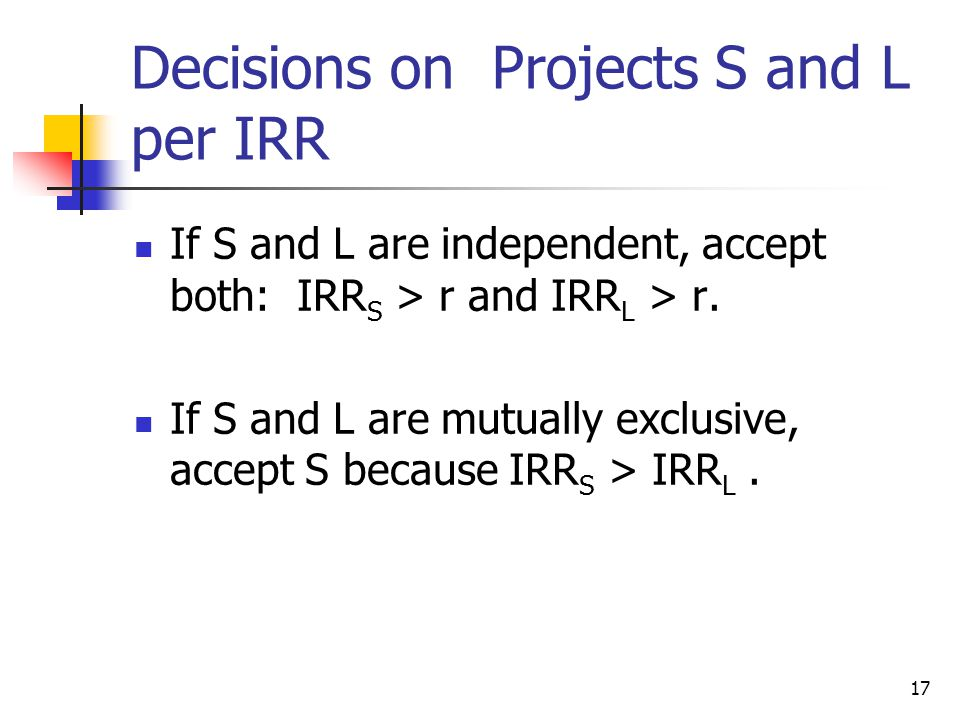 17 Decisions on Projects S and L per IRR If S and L are independent, accept both: IRR S > r and IRR L > r.