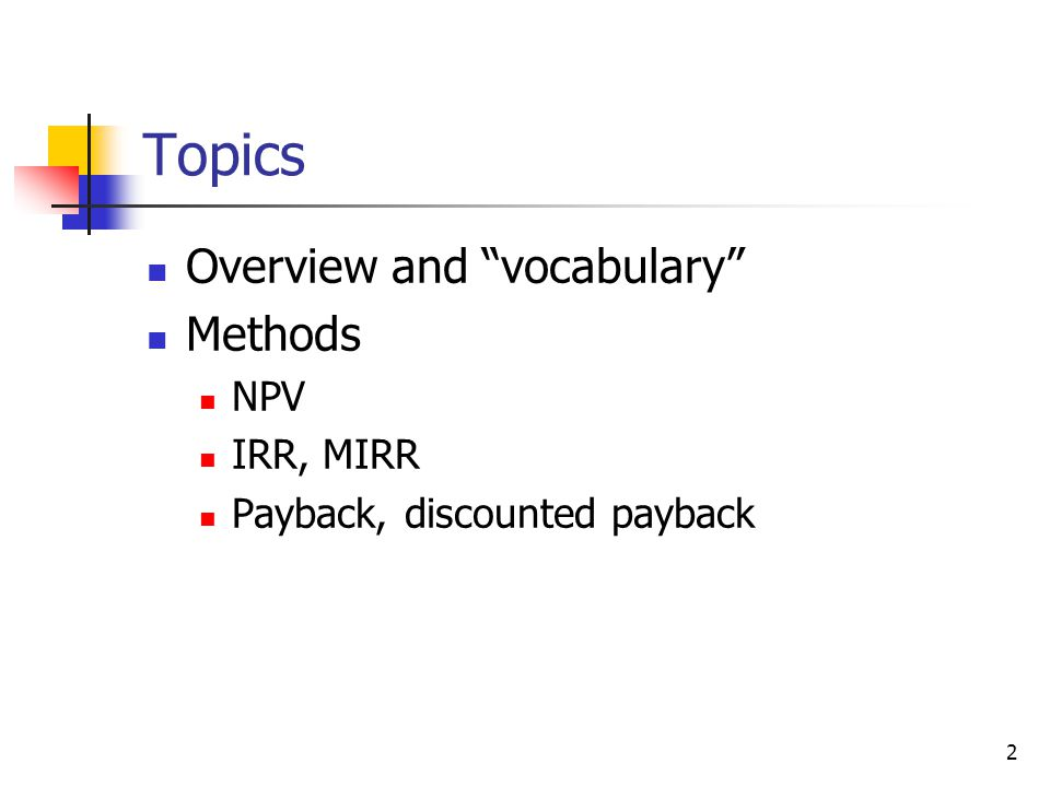 2 Topics Overview and vocabulary Methods NPV IRR, MIRR Payback, discounted payback