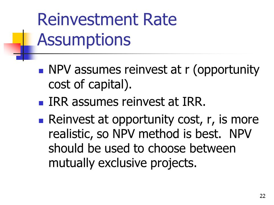 22 Reinvestment Rate Assumptions NPV assumes reinvest at r (opportunity cost of capital).