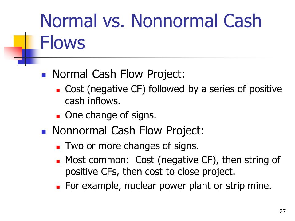 27 Normal vs. Nonnormal Cash Flows Normal Cash Flow Project: Cost (negative CF) followed by a series of positive cash inflows. One change of signs. No