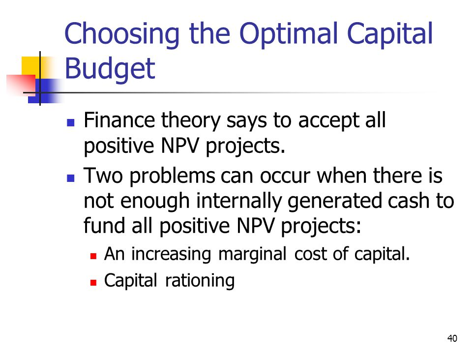 40 Choosing the Optimal Capital Budget Finance theory says to accept all positive NPV projects.
