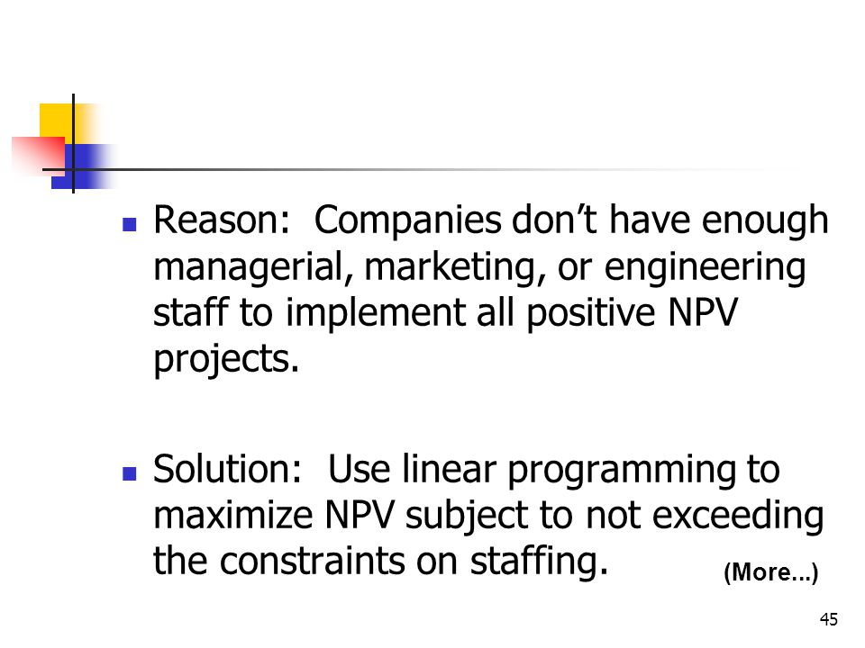 45 Reason: Companies don't have enough managerial, marketing, or engineering staff to implement all positive NPV projects.