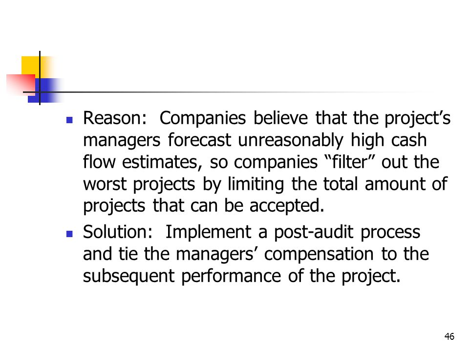 46 Reason: Companies believe that the project's managers forecast unreasonably high cash flow estimates, so companies filter out the worst projects by limiting the total amount of projects that can be accepted.