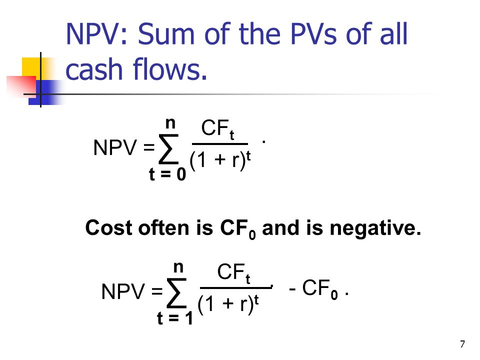 7 NPV: Sum of the PVs of all cash flows. Cost often is CF 0 and is negative.