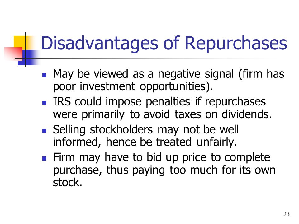 23 Disadvantages of Repurchases May be viewed as a negative signal (firm has poor investment opportunities). IRS could impose penalties if repurchases
