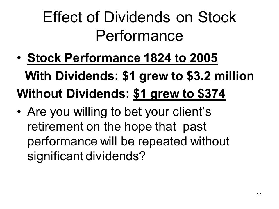 11 Effect of Dividends on Stock Performance Stock Performance 1824 to 2005 With Dividends: $1 grew to $3.2 million Without Dividends: $1 grew to $374 Are you willing to bet your client's retirement on the hope that past performance will be repeated without significant dividends