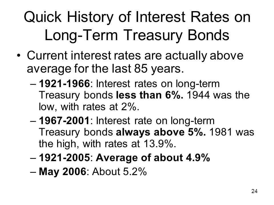 24 Quick History of Interest Rates on Long-Term Treasury Bonds Current interest rates are actually above average for the last 85 years.