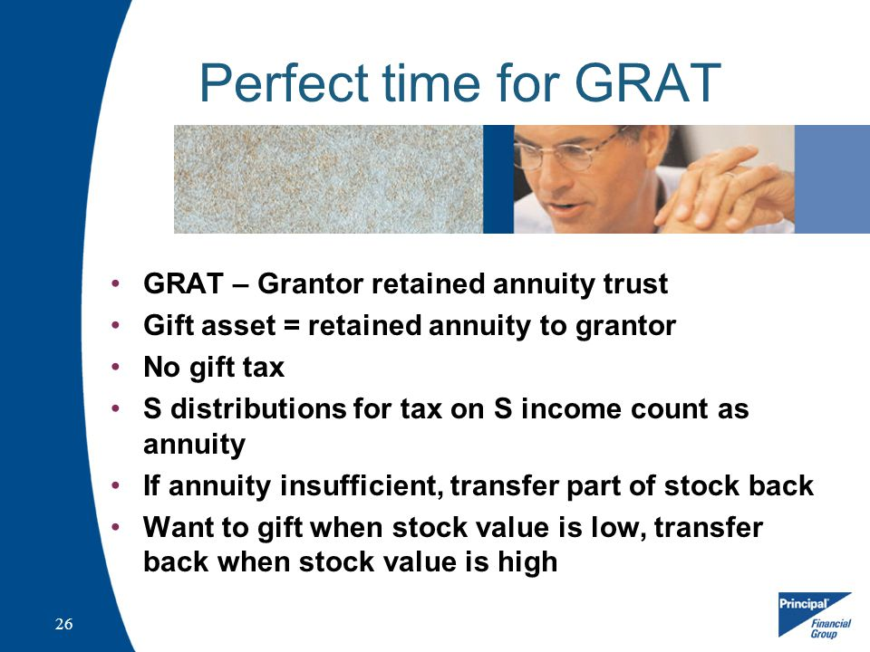26 Perfect time for GRAT GRAT – Grantor retained annuity trust Gift asset = retained annuity to grantor No gift tax S distributions for tax on S income count as annuity If annuity insufficient, transfer part of stock back Want to gift when stock value is low, transfer back when stock value is high