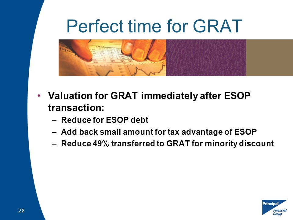 28 Perfect time for GRAT Valuation for GRAT immediately after ESOP transaction: –Reduce for ESOP debt –Add back small amount for tax advantage of ESOP –Reduce 49% transferred to GRAT for minority discount