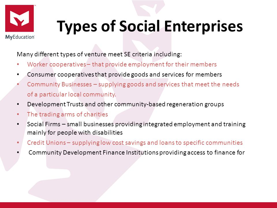 Types of Social Enterprises Many different types of venture meet SE criteria including: Worker cooperatives – that provide employment for their members Consumer cooperatives that provide goods and services for members Community Businesses – supplying goods and services that meet the needs of a particular local community.