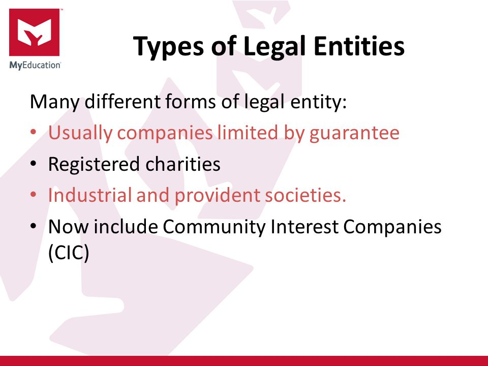 Types of Legal Entities Many different forms of legal entity: Usually companies limited by guarantee Registered charities Industrial and provident societies.