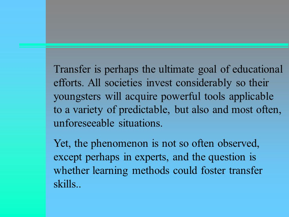 There are many reasons why transfer fails so often and appear so elusive: Learning is facilitated when it is situated, but change of context is apt to disrupt performance.