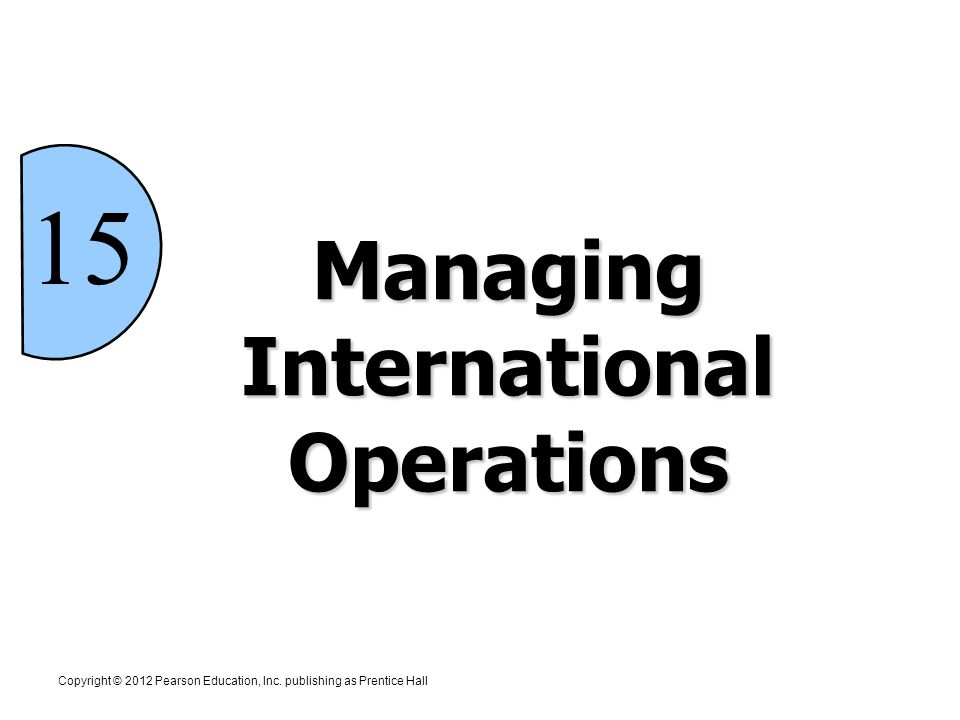 15 Managing International Operations Copyright © 2012 Pearson Education, Inc.