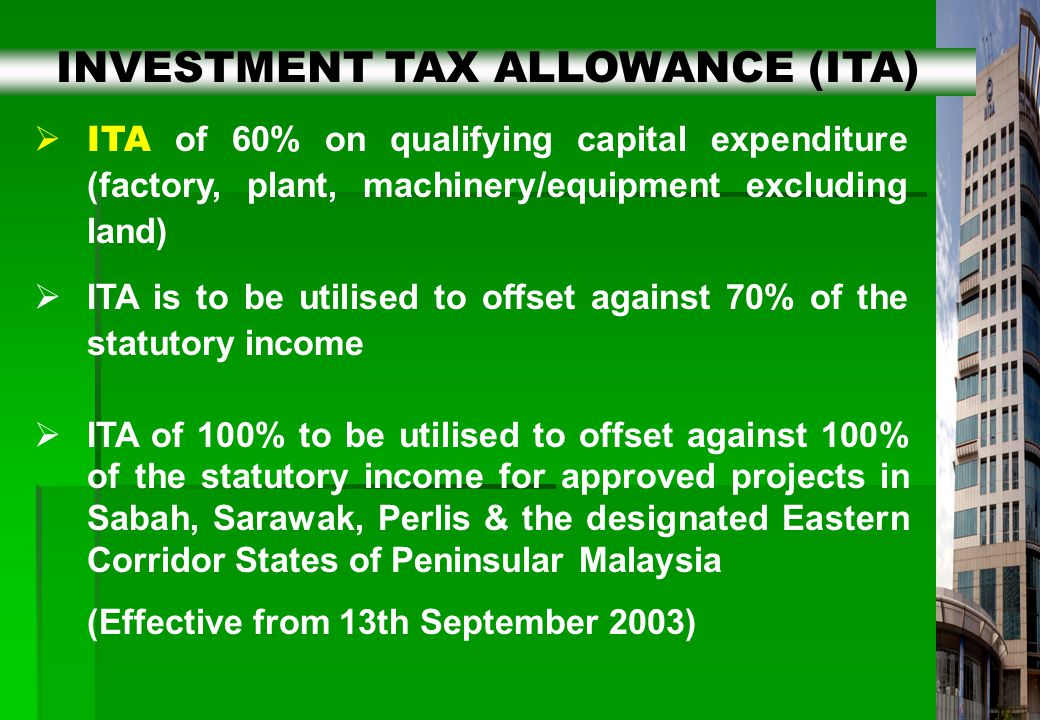 11  ITA of 60% on qualifying capital expenditure (factory, plant, machinery/equipment excluding land)  ITA is to be utilised to offset against 70% of the statutory income  ITA of 100% to be utilised to offset against 100% of the statutory income for approved projects in Sabah, Sarawak, Perlis & the designated Eastern Corridor States of Peninsular Malaysia (Effective from 13th September 2003) INVESTMENT TAX ALLOWANCE (ITA)