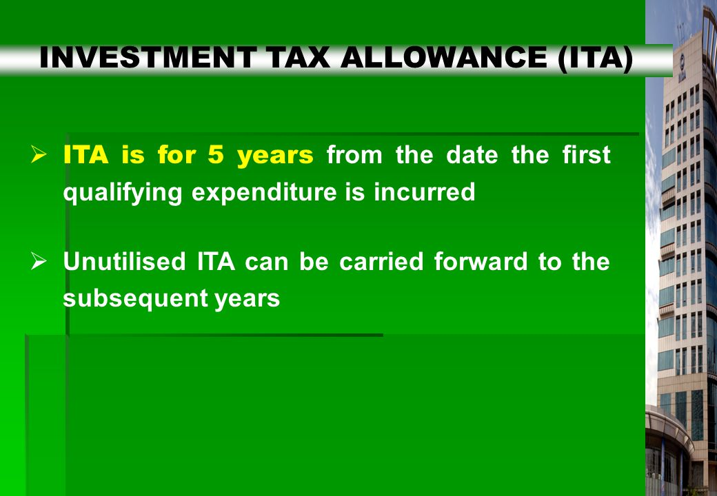12  ITA is for 5 years from the date the first qualifying expenditure is incurred  Unutilised ITA can be carried forward to the subsequent years INVESTMENT TAX ALLOWANCE (ITA)