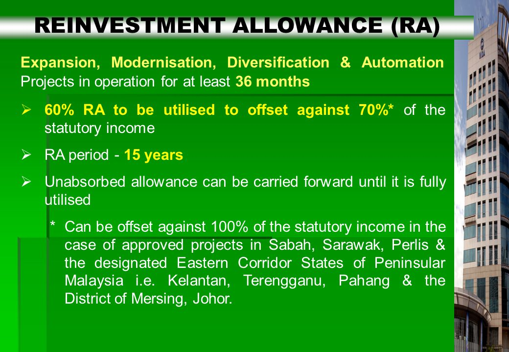 16 Expansion, Modernisation, Diversification & Automation Projects in operation for at least 36 months  60% RA to be utilised to offset against 70%* of the statutory income  RA period - 15 years  Unabsorbed allowance can be carried forward until it is fully utilised *Can be offset against 100% of the statutory income in the case of approved projects in Sabah, Sarawak, Perlis & the designated Eastern Corridor States of Peninsular Malaysia i.e.
