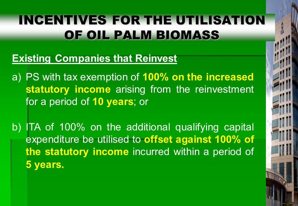 20 INCENTIVES FOR THE UTILISATION OF OIL PALM BIOMASS INCENTIVES FOR THE UTILISATION OF OIL PALM BIOMASS Existing Companies that Reinvest a)PS with tax exemption of 100% on the increased statutory income arising from the reinvestment for a period of 10 years; or b)ITA of 100% on the additional qualifying capital expenditure be utilised to offset against 100% of the statutory income incurred within a period of 5 years.