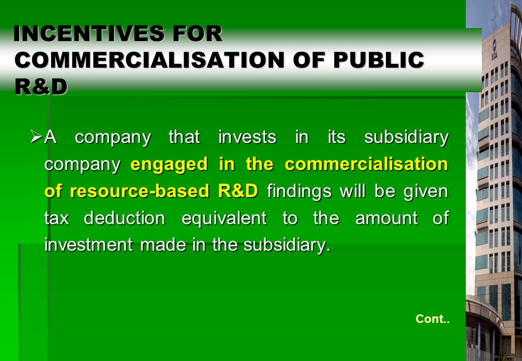 21 INCENTIVES FOR COMMERCIALISATION OF PUBLIC R&D INCENTIVES FOR COMMERCIALISATION OF PUBLIC R&D  A company that invests in its subsidiary company engaged in the commercialisation of resource-based R&D findings will be given tax deduction equivalent to the amount of investment made in the subsidiary.
