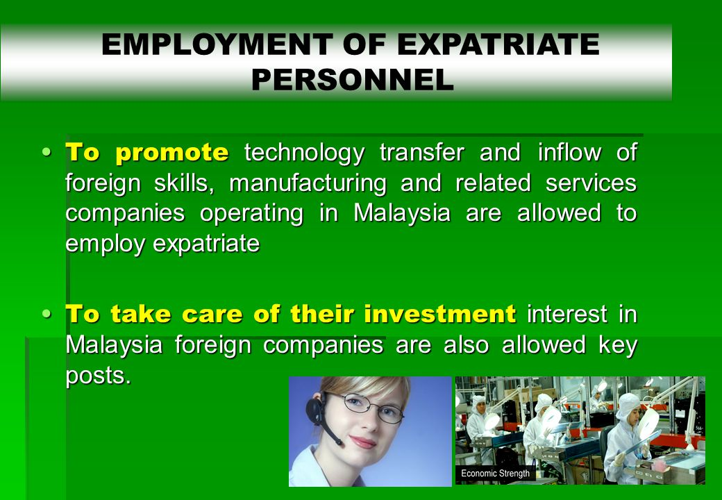 26 To promote technology transfer and inflow of foreign skills, manufacturing and related services companies operating in Malaysia are allowed to employ expatriateTo promote technology transfer and inflow of foreign skills, manufacturing and related services companies operating in Malaysia are allowed to employ expatriate To take care of their investment interest in Malaysia foreign companies are also allowed key posts.To take care of their investment interest in Malaysia foreign companies are also allowed key posts.