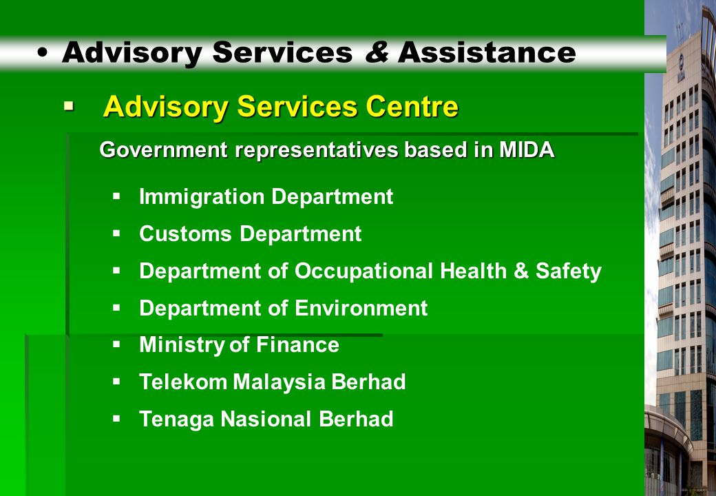 4  Advisory Services Centre Government representatives based in MIDA Government representatives based in MIDA Advisory Services & Assistance  Immigration Department  Customs Department  Department of Occupational Health & Safety  Department of Environment  Ministry of Finance  Telekom Malaysia Berhad  Tenaga Nasional Berhad