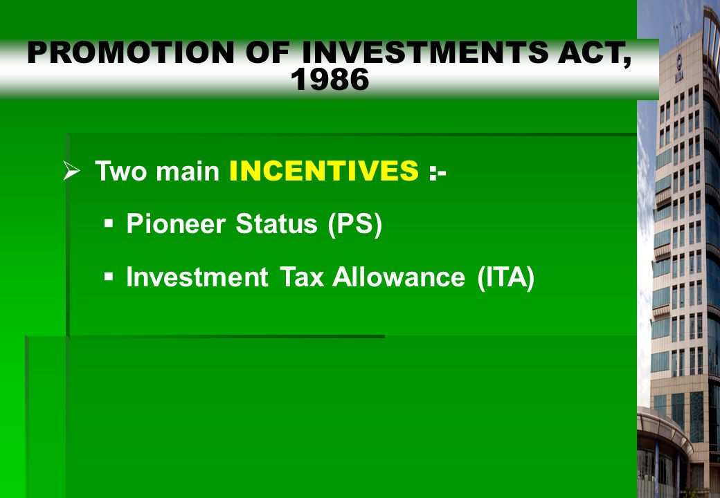 9  Two main INCENTIVES :-  Pioneer Status (PS)  Investment Tax Allowance (ITA) PROMOTION OF INVESTMENTS ACT, 1986