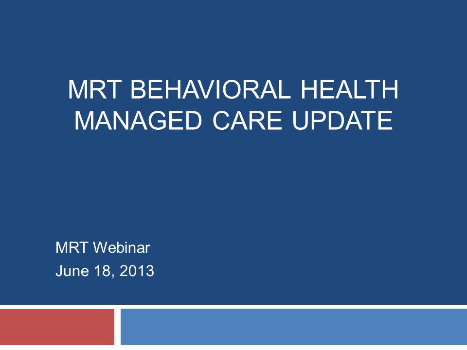 MRT BEHAVIORAL HEALTH MANAGED CARE UPDATE MRT Webinar June 18, 2013