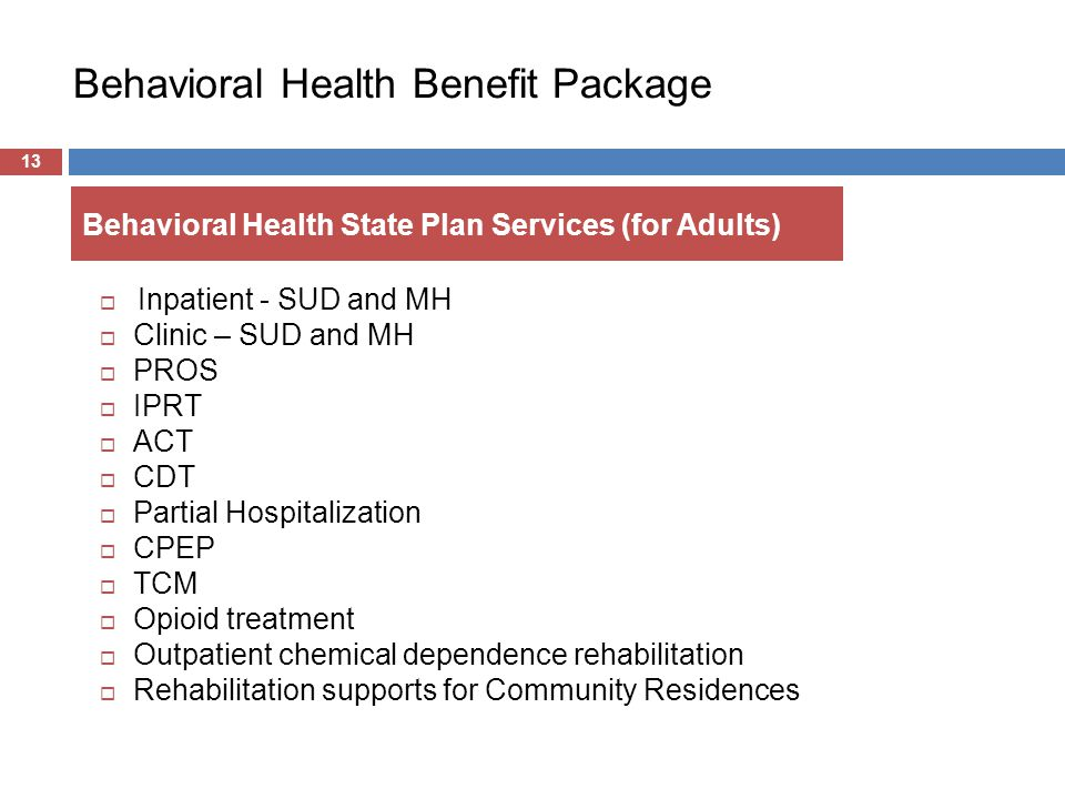 Behavioral Health Benefit Package  Inpatient - SUD and MH  Clinic – SUD and MH  PROS  IPRT  ACT  CDT  Partial Hospitalization  CPEP  TCM  Opioid treatment  Outpatient chemical dependence rehabilitation  Rehabilitation supports for Community Residences 13 Behavioral Health State Plan Services (for Adults)