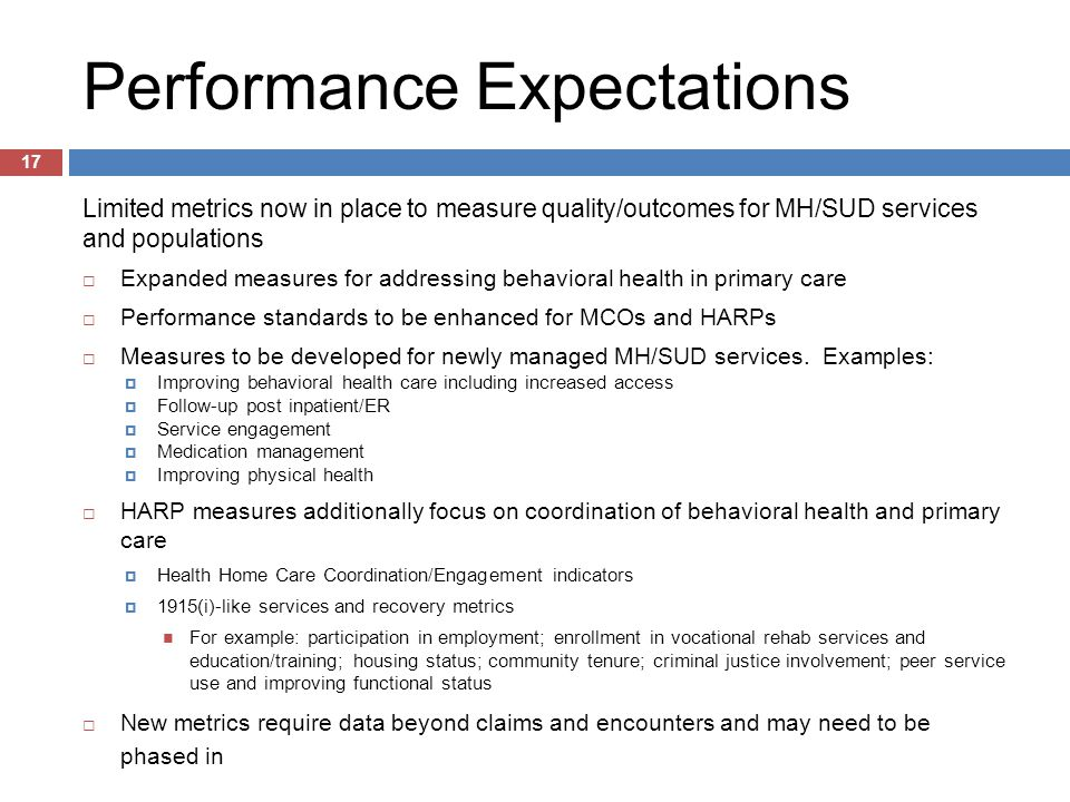 Performance Expectations Limited metrics now in place to measure quality/outcomes for MH/SUD services and populations  Expanded measures for addressing behavioral health in primary care  Performance standards to be enhanced for MCOs and HARPs  Measures to be developed for newly managed MH/SUD services.