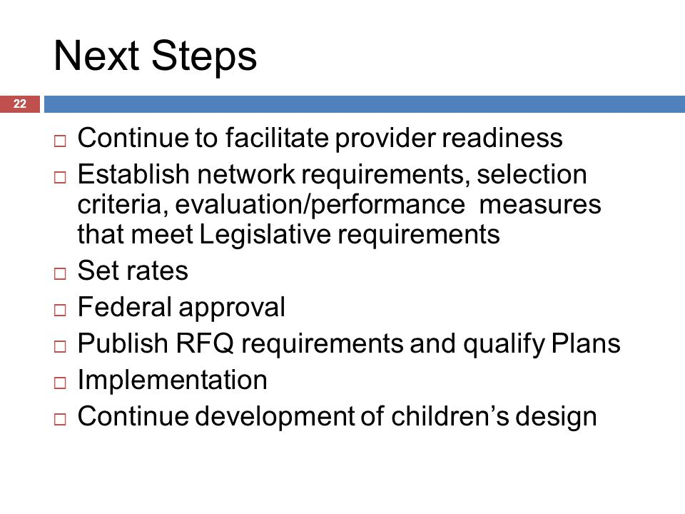 Next Steps 22  Continue to facilitate provider readiness  Establish network requirements, selection criteria, evaluation/performance measures that meet Legislative requirements  Set rates  Federal approval  Publish RFQ requirements and qualify Plans  Implementation  Continue development of children's design