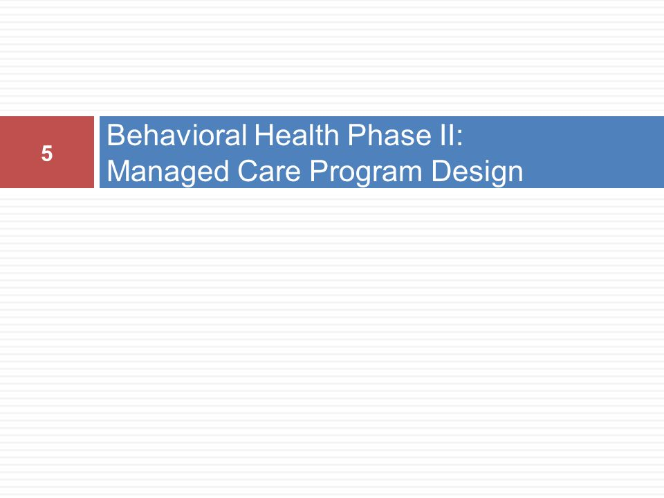 Behavioral Health Phase II: Managed Care Program Design 5