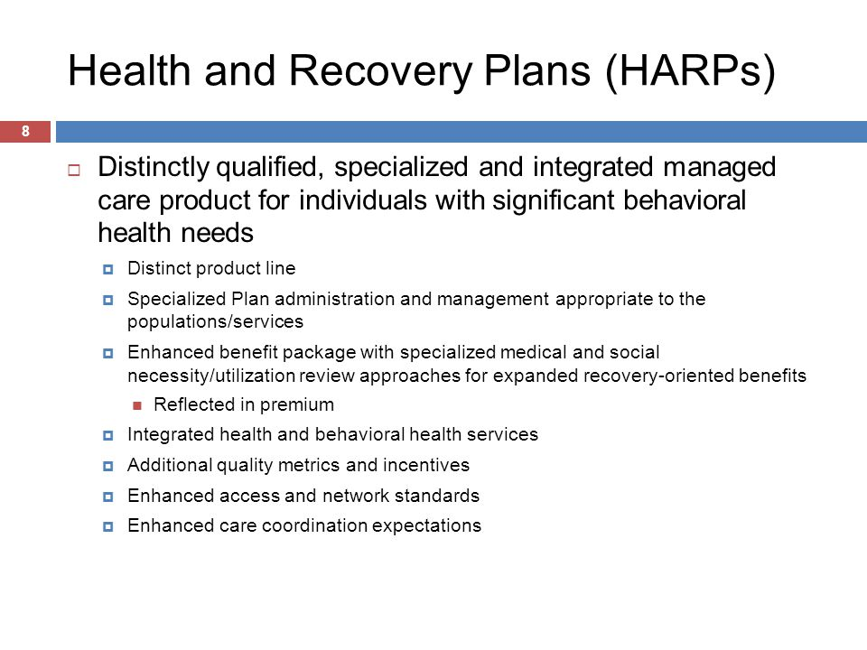 Health and Recovery Plans (HARPs) 8  Distinctly qualified, specialized and integrated managed care product for individuals with significant behavioral health needs  Distinct product line  Specialized Plan administration and management appropriate to the populations/services  Enhanced benefit package with specialized medical and social necessity/utilization review approaches for expanded recovery-oriented benefits Reflected in premium  Integrated health and behavioral health services  Additional quality metrics and incentives  Enhanced access and network standards  Enhanced care coordination expectations