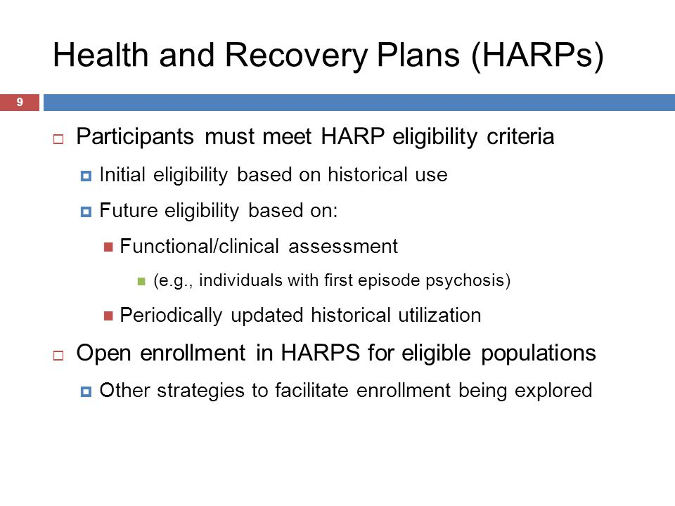 Health and Recovery Plans (HARPs) 9  Participants must meet HARP eligibility criteria  Initial eligibility based on historical use  Future eligibility based on: Functional/clinical assessment (e.g., individuals with first episode psychosis) Periodically updated historical utilization  Open enrollment in HARPS for eligible populations  Other strategies to facilitate enrollment being explored