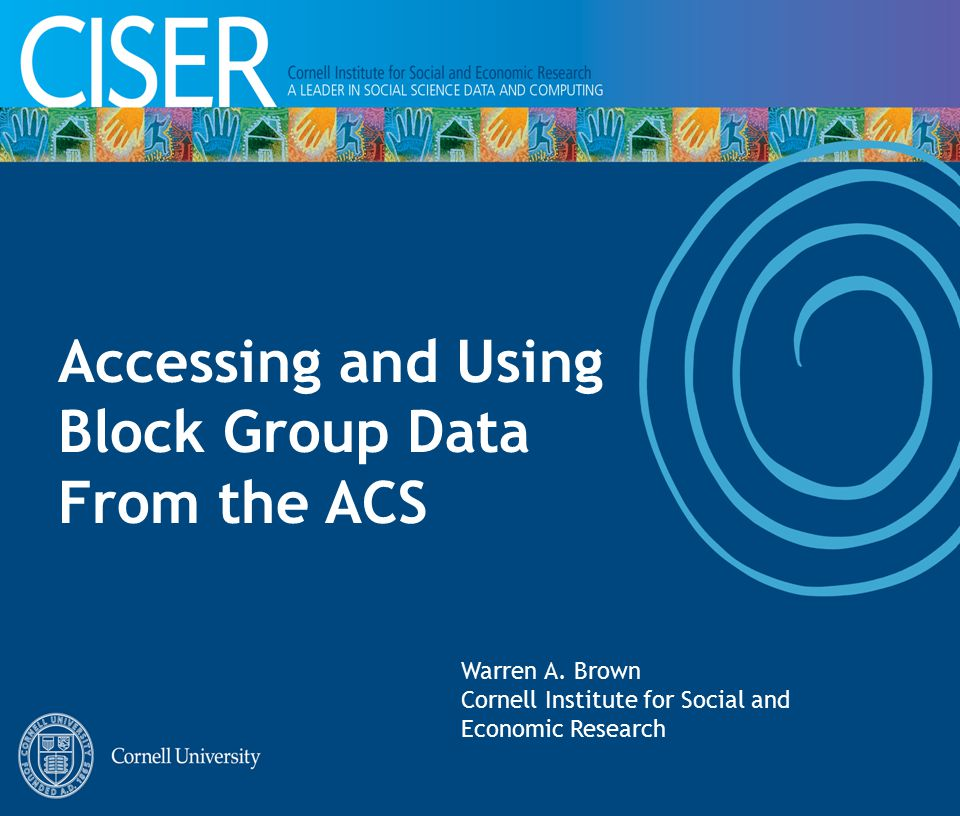 Accessing and Using Block Group Data From the ACS Warren A. Brown Cornell Institute for Social and Economic Research