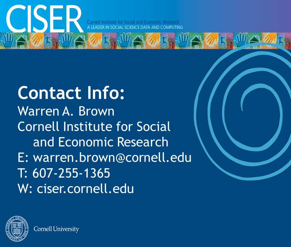 Contact Info: Warren A. Brown Cornell Institute for Social and Economic Research E: warren.brown@cornell.edu T: 607-255-1365 W: ciser.cornell.edu