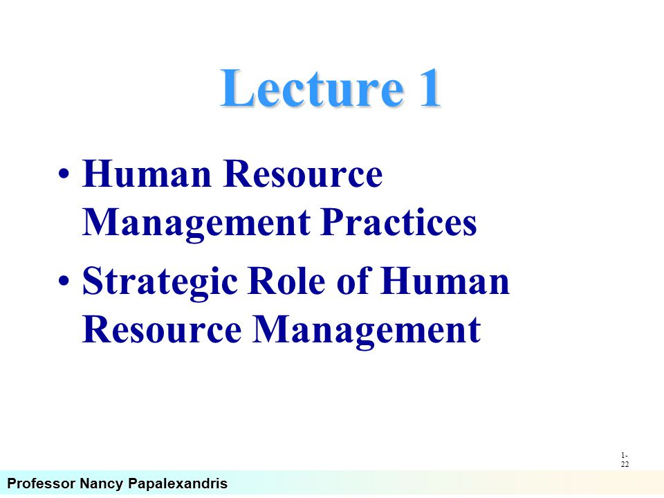 Professor Nancy Papalexandris Lecture 1 Human Resource Management Practices Strategic Role of Human Resource Management 1- 22