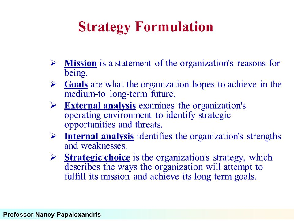 Professor Nancy Papalexandris Strategy Formulation  Mission is a statement of the organization's reasons for being.  Goals are what the organization