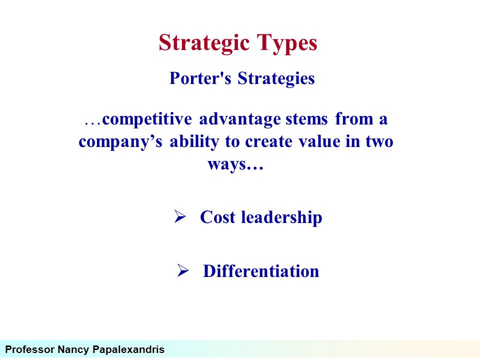 Professor Nancy Papalexandris Strategic Types Porter's Strategies …competitive advantage stems from a company's ability to create value in two ways… 