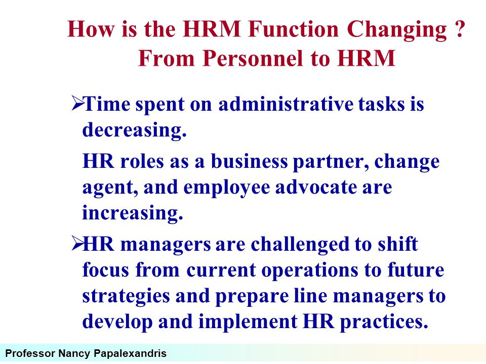 Professor Nancy Papalexandris How is the HRM Function Changing ? From Personnel to HRM  Time spent on administrative tasks is decreasing. HR roles as