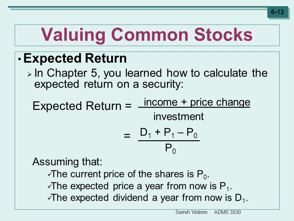 Semih Yildirim ADMS 3530 6-12 Valuing Common Stocks Expected Return  In Chapter 5, you learned how to calculate the expected return on a security: As