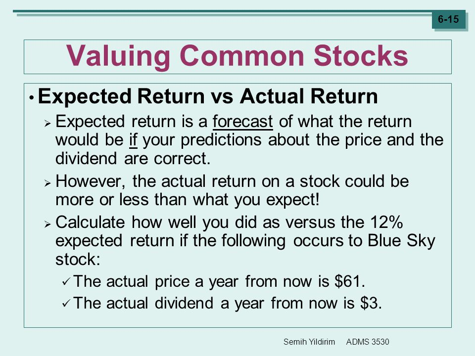 Semih Yildirim ADMS 3530 6-15 Valuing Common Stocks Expected Return vs Actual Return  Expected return is a forecast of what the return would be if yo